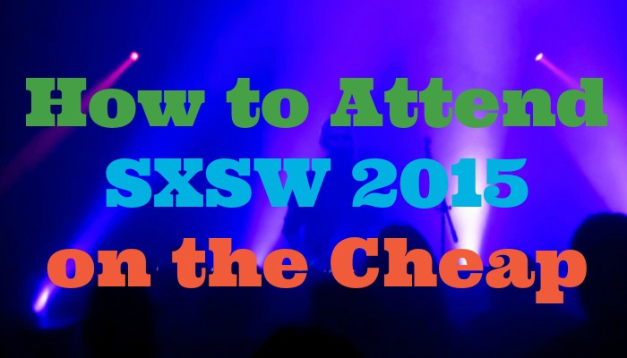 How to Attend SXSW 2015 on the Cheap